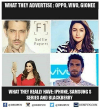 Twitter: BLB247 Snapchat : BELIKEBRO.COM belikebro sarcasm meme Follow @be.like.bro: WHAT THEY ADVERTISE: OPPO, VIVO, GIONEE  F1  Selfie  Expert  WHAT THEY REALLY HAVE: IPHONE, SAMSUNGS  SERIES AND BLACKBERRY  K @DESIFUN 증@DESIFUN @DESIFUN DESIFUN.COM Twitter: BLB247 Snapchat : BELIKEBRO.COM belikebro sarcasm meme Follow @be.like.bro