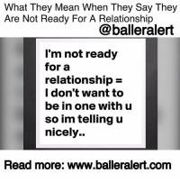 "Anaconda, Family, and Fresh: What They Mean When They Say They  Are Not Ready For A Relationship  @balleralert  l'm not ready  for a  relationship-  l don't want to  be in one with u  so im telling u  nicely..  Head more: www.balleralert.com What They Mean When They Say They Are Not Ready For A Relationship- blogged by @niksofly ⠀⠀⠀⠀⠀⠀⠀⠀⠀⠀⠀⠀⠀⠀⠀⠀⠀⠀⠀⠀⠀⠀⠀⠀⠀⠀⠀⠀⠀⠀⠀⠀⠀ No one really wants to hear the words ""I'm not ready for a relationship"". It's ego crushing, especially if you thought that you and the person you talk to were headed down that direction. ⠀⠀⠀⠀⠀⠀⠀⠀⠀⠀⠀⠀⠀⠀⠀⠀⠀⠀⠀⠀⠀⠀⠀⠀⠀⠀⠀⠀⠀⠀⠀⠀⠀ There could be a plethora of reasons why your individual isn't ready for commitment. Maybe he-she is fresh out of a relationship. The person could be working on themselves or on their business. They could possibly be getting right with their spirituality or in most cases- simply bullshitting you. ⠀⠀⠀⠀⠀⠀⠀⠀⠀⠀⠀⠀⠀⠀⠀⠀⠀⠀⠀⠀⠀⠀⠀⠀⠀⠀⠀⠀⠀⠀⠀⠀⠀ The only way you will know the real reason for why your significant other isn't ready to go to the next level is through communication and an unbiased evaluation of your situation. However, more than likely if you're reading this, you are realizing the latter- your person is bullshitting you. ⠀⠀⠀⠀⠀⠀⠀⠀⠀⠀⠀⠀⠀⠀⠀⠀⠀⠀⠀⠀⠀⠀⠀⠀⠀⠀⠀⠀⠀⠀⠀⠀⠀ It's perfectly acceptable for someone to not be ready for a relationship, however the problem arises when the said person wants the benefits of a relationship without the commitment. ⠀⠀⠀⠀⠀⠀⠀⠀⠀⠀⠀⠀⠀⠀⠀⠀⠀⠀⠀⠀⠀⠀⠀⠀⠀⠀⠀⠀⠀⠀⠀⠀⠀ ""I'm not 100% ready"", ""It's not you, it's me"", ""We're in a good place"", ""What's the rush?""... all lead down the same path... This person is bullshitting you. How do you know? Look at the parameters of a relationship. What do you typically do in a relationship? Look at your situation. What's going on in it? Does it resemble a relationship? There goes your answer. ⠀⠀⠀⠀⠀⠀⠀⠀⠀⠀⠀⠀⠀⠀⠀⠀⠀⠀⠀⠀⠀⠀⠀⠀⠀⠀⠀⠀⠀⠀⠀⠀⠀ I cannot speak for men, but I can imagine it's the same. We as women become the men we want to date (that's a different conversation) and-or we get into this role. We show our entire hand in hopes this person selects us. We encourage, we make sure our ""men"" are good on all fronts, bending over backwards for them. We cook , become faithful to a non-existent relationship, spend majority of our time with this individual, become vested in their future, meet the family , immediate and extended, give them sex on demand only to be reminded at any course of a disagree"