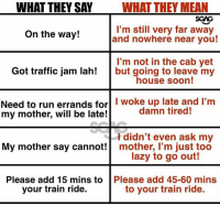 Stay woke!: WHAT THEY SAY  WHAT THEY MEAN  SGAG  On the way!  l'm still very far away  and nowhere near you!  I'm not in the cab yet  house soon!  Got traffic jam lah! but going to leave my  Need to run errands forlI woke up late and I'm  my mother, will be late!  damn tired!  l didn't even ask my  mother, I'm just too  lazy to go out!  My mother say canno  Please add 15 mins to  your train ride.  Please add 45-60 mins  to your train ride. Stay woke!