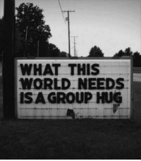 <p>Bring it in</p>: WHAT THIS  WORLD NEEDS  ISA GROUP HUG <p>Bring it in</p>