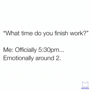 """Me too son.: """"What time do you finish work?""""  Me: Officially 5:30pm...  Emotionally around 2.  MEMES Me too son."""