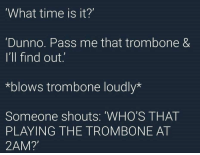 what time is it? via /r/memes https://ift.tt/2OX275U: What time is it?'  Dunno. Pass me that trombone &  I'll find out.  *blows trombone loudly*  Someone shouts: 'WHO'S THAT  PLAYING THE TROMBONE AT  2AM? what time is it? via /r/memes https://ift.tt/2OX275U