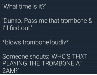 whitepeopletwitter:  Who needs a clock, anyway?: What time is it?'  Dunno. Pass me that trombone &  I'll find out.  *blows trombone loudly*  Someone shouts: 'WHO'S THAT  PLAYING THE TROMBONE AT  2AM? whitepeopletwitter:  Who needs a clock, anyway?