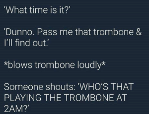 what time is it? by ear1ight MORE MEMES: What time is it?'  Dunno. Pass me that trombone &  I'll find out.  *blows trombone loudly*  Someone shouts: 'WHO'S THAT  PLAYING THE TROMBONE AT  2AM? what time is it? by ear1ight MORE MEMES