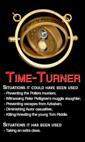 srsfunny:Seriously J. K. Rowling?: what  TIME-TURNER  SITUATIONS IT COULD HAVE BEEN USED  Preventing the Potters murders;  Witnessing Peter Pettigrew's muggle slaughter;  Preventing escapes from Azkaban;  Diminishing Auror casualties;  Kiling/Arresting the young Tom Riddle.  SITUATIONS IT HAS BEEN USED  Taking an extra class. srsfunny:Seriously J. K. Rowling?