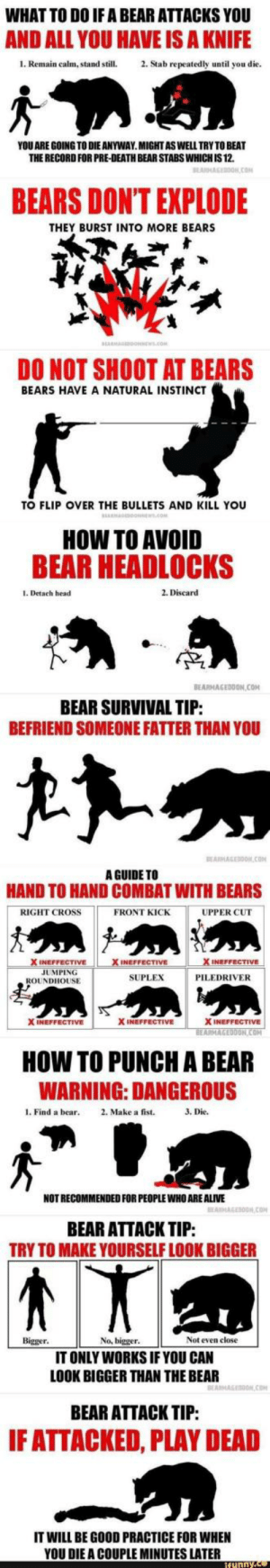 How to survive a bear attack: WHAT TO DO IF A BEAR ATTACKS YOU  AND ALL YOU HAVE IS A KNIFE  1. Remain calm, stand still.2. Stab repeatedly until you die  YOU ARE GOING TO DIE ANYWAY.MIGHTASWELL TRY TO BEAT  THE RECORD FOR PRE-DEATH BEAR STABS WHICH IS 12.  BEARS DONT EXPLODE  THEY BURST INTO MORE BEARS  DO NOT SHOOT AT BEARS  BEARS HAVE A NATURAL INSTINCT  TO FLIP OVER THE BULLETS AND KILL YOU  HOW TO AVOID  BEAR HEADLOCKS  1. Detach head  2. Discard  TP  BEARMAGEDDON COM  BEAR SURVIVAL TIP  BEFRIEND SOMEONE FATTER THAN YOU  A GUIDE TO  HAND TO HAND COMBAT WITH BEARS  RIGHT CROSS  FRONT KICK  UPPER CUT  INEFFECTIVE  JUMPING  SUPLEX  PILEDRIVER  ROUNDHOUSE  X INEFFECTIVE  X INEFFECTIVE  ON  HOW TO PUNCH A BEAR  WARNING: DANGEROUS  l. Find a bear 2. Make a fist.  3. Die.  NOT RECOMMENDED FOR PEOPLE WHO ARE ALIVE  BEAR ATTACK TIP:  TRY TO MAKE YOURSELF LOOK BIGGER  Bigger  No, bigger  Not even close  IT ONLY WORKS IF YOU CAN  LOOK BIGGER THAN THE BEAR  BEAR ATTACK TIP:  F ATTACKED, PLAY DEAD  IT WILL BE GOOD PRACTICE FOR WHEN  YOU DIE A COUPLE MINUTES LATER How to survive a bear attack