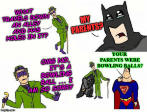 Not everything is about your parents Batman: WHAT  TRAVELS DOWN  AN ALLEY  AND HAS  HOLES IN IT?  MY  PARENTS?  YOUR  PARENTS WERE  BOWLING BALLS?  OMG NO  IT'S  BOWLENG  BALL  AM SO SORRY  imgilip.com Not everything is about your parents Batman