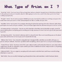 "What. Type Artist aMI  ""Stuck Up"" Artist-You have tons of fans yet you have sub-par artwork. You gain tons of attention and you soa  it all up but pretend you're humble about it. Although you can be nice, most of the time you're too ""busy  soaking up popularity.  ""People's Artist- You do what everyone WANTS you to do. You tend to work more on things everyone clse  wants tha  what you want to. If the community doesn't like it, neither do you. Vote  ""Invisible' Artist You're more of an enigma: choosing to upload art and stay off to the sidelines rather than  participate too much with your watchers. You can tell you appreciate the attention but you're not too social'  A Compassionate, Caring Artist You are an artist who does what they can to help other people, even if it  means putting down everything you're working on to hclp someone in need. Your artis great, but your heart  is greater  An Improving Artist Your talent is obvious, but it is not perfected. There are many things you can fix about  your work, but that doesn't mean you aren't wonderful already.  'Whiner-Brat' Artist Your artwork is enjoyable but I strongly dislike and often am at odds with you as a  person and your attitude. You have aproblem with everything, and use your fans as a way to vent/complain.  Tunnel Vision"" Artist You draw a lot of the same subject matter and rarely divert from it, even when others  suggest you should. As enjoyable as your work is your lack of ambition to variate subject matter is off putting  whatever talent you may have.  A Normal Artist You are a typical, everyday artist who wants to do their best and I have neutral feelings  about you as a person.  Idol Artist-You are an artist llook up to, get inspiration from, and sometimesIwish I had your talent. Blep"