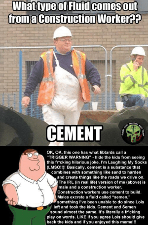 "Life, Meme, and Reddit: What type of Fluid comesout  from a Construction Worker??  FREEOOM  CEMENT  OK, OK, this one has what libtards call a  ""TRIGGER WARNING"" hide the kids from seeing  this fr cking hilarious joke. I'm Laughing My Socks  (LMSO!!)! Basically, cement is a substance that  combines with something like sand to harden  and create things like the roads we drive on.  The IRL (in real life) version of me (above) is  male and a construction worker.  Construction workers use cement to build.  Males excrete a fluid called ""semen,""  something I've been unable to do since Lois  left and took the kids. Cement and Semen  sound almost the same. It's literally a fr cking  play on words. LIKE if you agree Lois should give  back the kids and if you enjoyed this meme!!!  SEER Thanks, Peter!"