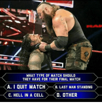 "Funny, Girls, and Memes: WHAT TYPE OF MATCH SHOULD  THEY HAVE FOR THEIR FINAL MATCH  A. I QUIT MATCH  A. I QUIT MATCH>-<B"" LAST MAN STANDING  . LASTMAN STANDING  C. HELL IN A CELL  D. OTHER 👇👇👇👇👇👇👇👇👇👇👇 wwe wweraw wwelive wwelife wwememes wwefunny wrestling wwenetwork wwenxt tna nxt tv memes funny likeforlike like4like gta ps4 xboxone xbox wwefam myfan nba nfl nhl nascar girls"
