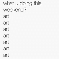 Memes, What U, and 🤖: what u doing this  weekend?  art  art  art  art  art  art  art Same