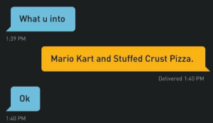 Next question: What's your ring size and preferred season for a wedding? https://t.co/fYqkw2rNZk: What u into  1:39 PM  Mario Kart and Stuffed Crust Pizza.  Delivered 1:40 PM  Ok  1:40 PM Next question: What's your ring size and preferred season for a wedding? https://t.co/fYqkw2rNZk