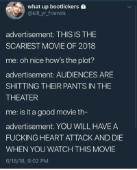 me_irl: what up bootlickers  @kill_yr_friends  advertisement: THIS IS THE  SCARIEST MOVIE OF 2018  me: oh nice how's the plot?  advertisement: AUDIENCES ARE  SHITTING THEIR PANTS IN THE  THEATER  me: is it a good movie th  advertisement: YOU WILL HAVE A  FUCKING HEART ATTACK AND DIE  WHEN YOU WATCH THIS MOVIE  6/18/18, 9:02 PM me_irl