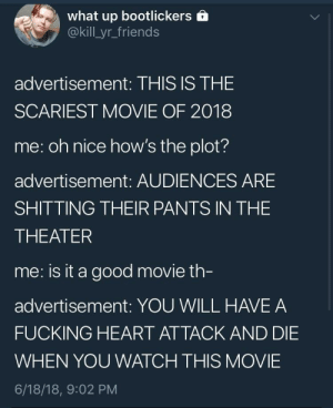 me_irl by JustAFuckedUpKid FOLLOW HERE 4 MORE MEMES.: what up bootlickers  @kill_yr_friends  advertisement: THIS IS THE  SCARIEST MOVIE OF 2018  me: oh nice how's the plot?  advertisement: AUDIENCES ARE  SHITTING THEIR PANTS IN THE  THEATER  me: is it a good movie th  advertisement: YOU WILL HAVE A  FUCKING HEART ATTACK AND DIE  WHEN YOU WATCH THIS MOVIE  6/18/18, 9:02 PM me_irl by JustAFuckedUpKid FOLLOW HERE 4 MORE MEMES.
