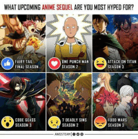 One Punch man !!!: WHAT UPCOMING ANIME SEQUEL ARE YOU MOST HYPED FOR?  FAIRY TAI  FINAL SEASON  ONE PUNCH MAN  SEASON 2  ATTACK ON TITAN  SEASON 3  S C  CODE GEASS  SEASON 3  7 DEADLY SINS  SEASON 2  FOOD WARS  SEASON 3  AWGSTEAMIooo One Punch man !!!