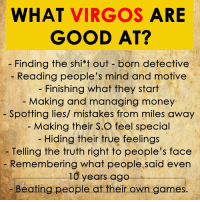 Money, True, and Games: WHAT VIRGOS ARE  GOOD AT?  Finding the shi*t out-born detective  Reading people's mind and motive  Finishing what they start  Making and managing money  - Spotting lies/ mistakes from miles away  Making their S.O feel specicl  Hiding their true feelings  - Telling the.truth right to people's face  Remembering what people said even  10 years ago  Beating people at their own games.