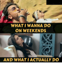 what i actually do: WHAT WANNA DO  ON WEEKENDS  AND WHAT I ACTUALLY DO