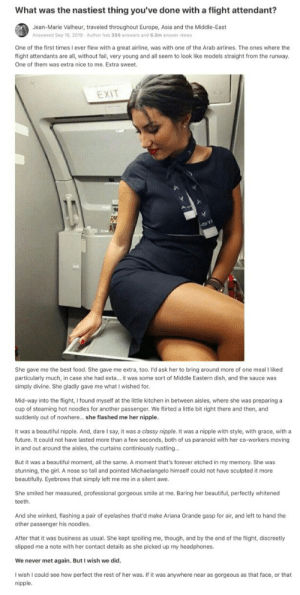 TF did I just read: What was the nastiest thing you've done with a flight attendant?  Jean-Marie Valheur, traveled throughout Europe, Asia and the Middle-East  Answered Sep 16, 2019  Author has 350 answers and 6.5m answer views  One of the first times I ever flew with a great airline, was with one of the Arab airlines. The ones where the  flight attendants are all, without fail, very young and all seem to look like models straight from the runway.  One of them was extra nice to me. Extra sweet  EXIT  She gave me the best food. She gave me extra, too. I'd ask her to bring around more of one meal I liked  particularly much, in case she had exta... it was some sort of Middle Eastern dish, and the sauce was  simply divine. She gladly gave me what I wished for.  Mid-way into the flight, I found myself at the little kitchen in between aisles, where she was preparing a  cup of steaming hot noodles for another passenger. We flirted a little bit right there and then, and  suddenly out of nowhere... she flashed me her nipple.  It was a beautiful nipple. And, dare I say, it was a classy nipple. It was a nipple with style, with grace, with a  future. It could not have lasted more than a few seconds, both of us paranoid with her co-workers moving  in and out around the aisles, the curtains continiously rustling...  But it was a beautiful moment, all the same. A moment that's forever etched in my memory. She was  stunning, the girl. A nose so tall and pointed Michaelangelo himself could not have sculpted it more  beautifully. Eyebrows that simply left me me in a silent awe.  She smiled her measured, professional gorgeous smile at me. Baring her beautiful, perfectly whitened  teeth  And she winked, flashing a pair of eyelashes that'd make Ariana Grande gasp for air, and left to hand the  other passenger his noodles.  After that it was business as usual. She kept spoiling me, though, and by the end of the flight, discreetly  slipped me a note with her contact details as she picked up my headphones.  We never met again. But I wish we did.  I wish I could see how perfect the rest of her was. If it was anywhere near as gorgeous as that face, or that  nipple. TF did I just read
