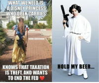 Beer, Memes, and Princess: WHAT WE  ADISNEY PRINCESS  WHOOPEN CARRIES  NEED-ISL  BEING LIBERTARIAN  HOLD MY BEER..  KNOWS THAT TAKATION  IS THEFT, AND WANTS  TO END THE FED (LC)