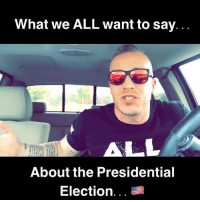 election: What we ALL want to say  ALL  About the Presidential  Election
