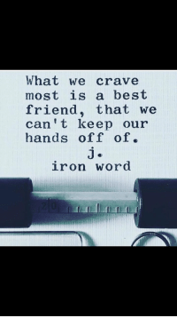 Best Friend, Best, and Word: What we crave  most is a best  friend, that we  can t keep our  hands off of.  iron word