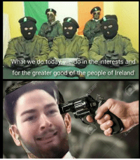 Good, Irish Republican, and Goodness: What we do tod  we do in the dnterests and  for the greater good of the people of lreland'