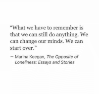 """Change, Loneliness, and Can: """"What we have to remember is  that we can still do anything. We  can change our minds. We can  start over.""""  - Marina Keegan, The Opposite of  Loneliness: Essays and Stories"""