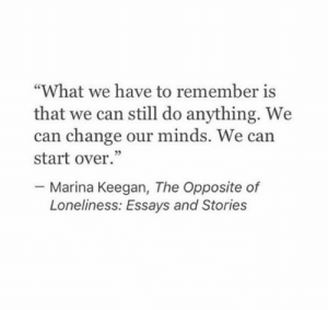 """Change, Loneliness, and Can: """"What we have to remember is  that we can still do anything. We  can change our minds. We can  start over.""""  05  Marina Keegan, The Opposite of  Loneliness: Essays and Stories"""