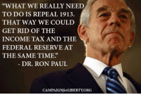 """Ron Paul: """"WHAT WE REALLY NEED  TO DO IS REPEAL 1913.  THAT WAY WE COULD  GET RID OF THE  INCOME TAX AND THE  FEDERAL RESERVE AT  THE SAME TIME""""  DR. RON PAUL  CAMPAIGNfor LIBERTY ORG"""