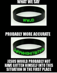 Jesus, Christian Memes, and First: WHAT  WE  SAY  WWJD  PROBABLY MORE ACCURATE  JESUS WOULD PROBABLY NOT  HAVE GOTTEN HIMSELF INTO THIS  SITUATION IN THE FIRST PLACE