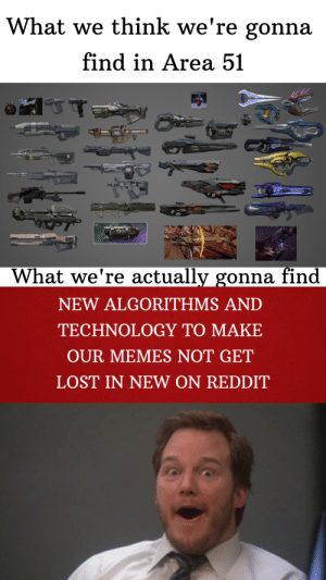 Memes, Reddit, and Lost: What we think we're gonna  find in Area 51  What we're actually gonna find  NEW ALGORITHMS AND  TECHNOLOGY TO MAKE  OUR MEMES NOT GET  LOST IN NEW ON REDDIT Me_irl
