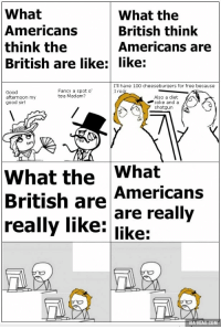 Netorare: What  What the  Americans  British think  think the  Americans are  British are like: like:  I'll have 100 cheeseburgers for free because  Fancy a spot o  I roc  Good  tea Madam?  afternoon my  Also a diet  coke and a  good sir!  shotgun  A  What the  What  Americans  British are  are really  really like:  like:  VIA gGAG.COM