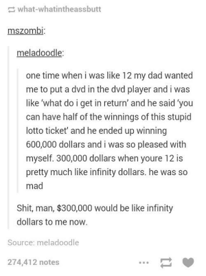 Be Like, Dad, and Shit: what-whatintheassbutt  mszombi:  meladoodle:  one time when i was like 12 my dad wanted  me to put a dvd in the dvd player and i was  like 'what do i get in return' and he said 'you  can have half of the winnings of this stupid  lotto ticket' and he ended up winning  600,000 dollars and i was so pleased with  myself. 300,000 dollars when youre 12 is  pretty much like infinity dollars. he was so  mad  Shit, man, $300,000 would be like infinity  dollars to me now.  Source: meladoodle  274,412 notes That's enough to pay like four student loan debts