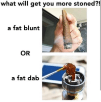 Memes, Fat, and 🤖: what will get you more stoned?!  a fat blunt  OR  a fat dab