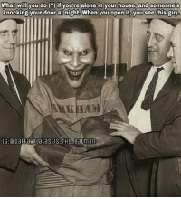 This Joker is creepy af! I dunno what I will do if it happens to me. (edited by: unknown. If you know who made this, tag the creator below!) Batman Superman WonderWoman TheFlash GreenLantern Aquaman Cyborg Shazam MartianManHunter GreenArrow BlackCanary Mera JusticeLeague DCEU SuicideSquad Joker HarleyQuinn Deathstroke Deadshot Nightwing RedHood Horror: What will you do (if youtre alone in your house, and someone's  What will you do ()if you're alone in your house, and someonets  knocking your door at night. When you open it, you see this guy This Joker is creepy af! I dunno what I will do if it happens to me. (edited by: unknown. If you know who made this, tag the creator below!) Batman Superman WonderWoman TheFlash GreenLantern Aquaman Cyborg Shazam MartianManHunter GreenArrow BlackCanary Mera JusticeLeague DCEU SuicideSquad Joker HarleyQuinn Deathstroke Deadshot Nightwing RedHood Horror