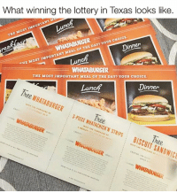 "Jackpot.: What winning the lottery in Texas looks like  IMPORTANT M  MOST THE CHOICE.  MEAL oF THE DAY? YouR ""HE MOST IMPORTANT un  innen  WHATABURGER  THE MOST IMPORTANT MEAL OF THE DAY? YOUR CHOICE  Dinner  un  Tree, WHATABURGER  3-PIECE A WHATACHICK'N STRIPS WHAHBURGER  WITH PURCHASE THE SANDWICF  WHATABURGER  WHATABURGER. Jackpot."