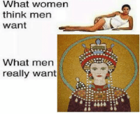 Empress Theodora > every woman I haven't made memes in a while due to lots of work  ~Luka: What women  think men  Want  What men  really want Empress Theodora > every woman I haven't made memes in a while due to lots of work  ~Luka