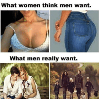 Ass, Titties, and Women: What women think men want.  What men really want. Nah the women are right we want ass and titties. , and kitchen slaves