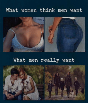 The truth Gentlemens: What women think men want  What men really want The truth Gentlemens