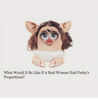 science: What Would It Be Like If A Real Woman Had Furby's  Proportions? science