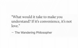 "philosopher: ""What would it take to make you  understand? If it's convenience, it's not  love.""  03  The Wandering Philosopher"