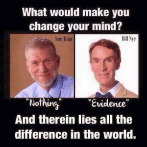 "Bill Nye, Memes, and World: What would make you  change your mind?  Bill Nye  hen llam  Nothing  ""Evidence  And therein lies all the  difference in the world."