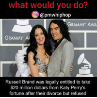 Grammys, Katy Perry, and Memes: what would you do?  apmwhiphop  GRAMMY AWA  GRAMMY AM  Russell Brand was legally entitled to take  $20 million dollars from Katy Perry's  fortune after their divorce but refused 🤔🤔 wwyd? @pmwhiphop @pmwhiphop @pmwhiphop