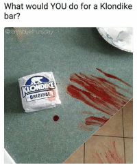 Funny, Memes, and Stuff: What would YOU do for a Klondike  bar?  @rentsduethursday  ONDIKE  ORIGINAL Obviously... if it's the last one, commit murder. 😂😂 Check out: @rentsduethursday funny stuff! (@whatxysthink)