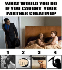 Cheating, Memes, and 🤖: WHAT WOULD YOU DO  IF YOU CAUGHT YOUR  PARTNER CHEATING  2  3  4 🤔