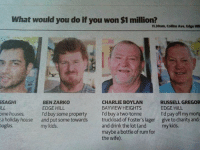 Gregor: What would you do if you won $1 million?  11.30am, Collins Ave, Edge Hill  SAGHI  ILL  me houses  a holiday house  uglas  BEN ZARKO  EDGE HILL  I'd buy some property  and put some towards  my kids.  CHARLIE BOYLAN  BAYVIEW HEIGHTS  I'd buy a two-tonne  truckload of Foster's lager  and drink the lot (and  maybe a bottle of rum for  the wife).  RUSSELL GREGOR  EDGE HILL  I'd pay off my mortg  give to charity and;  my kids.