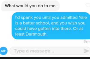 Gif, School, and Taken: What would you do to me.  I'd spank you until you admitted Yale  is a better school, and you wish you  could have gotten into there. Or at  east Dartmouth.  Sent  GIF  Type a message. Harvard girl wanted to sext with me. This candid screen shot was taken mere moments before unmatch.