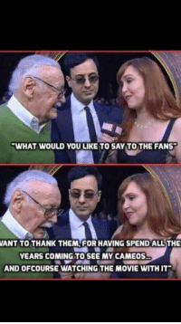 Funny, Stan, and Movie: WHAT WOULD YOU LIKE TO SAY TO THE FANS  ANT TO THANK THEM, FOR HAVING SPEND ALL THE  YEARS COMING TO SEE MY CAMEOS  AND OFCOURSE WATCHING THE MOVIE WITH IT You're welcome Stan.