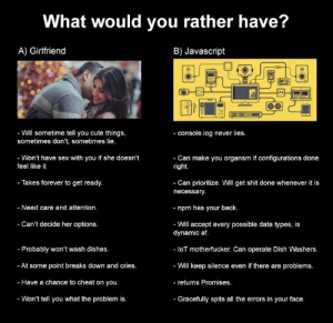 (OC) Choose wisely.js: What would you rather have?  A) Girlfriend  B) Javascript  JS  - Will sometime tell you cute things  sometimes don't, sometimes lie  - console.log never lies  - Won't have sex with you if she doesn't  feel like it  - Can make you organsm if configurations done  right.  - Takes forever to get ready  - Can prioritize. Will get shit done whenever it is  necessary  - npm has your back  - Will accept every possible data types, is  - Need care and attention  - Can't decide her options  - Probably won't wash dishes  -At some point breaks down and cries  - Have a chance to cheat on you  - Won't tell you what the problem is  dynamic af  - loT motherfucker. Can operate Dish Washers  - Will keep silence even if there are problems  - returns Promises  - Gracefully spits all the errors in your face (OC) Choose wisely.js