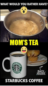 starbucks coffee: WHAT WOULD YOU RATHER HAVE?  MOM'S TEA  BACK  FF  STARBUCKS COFFEE
